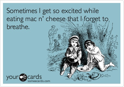 Sometimes I get so excited while eating mac 'n cheese that I forget to breathe.