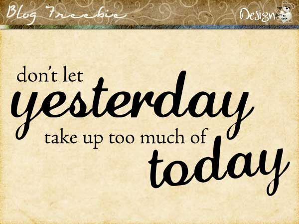 Don't Let Yesterday take up too much of Today | Wordart by DeDe Smith (DesignZ by DeDe)