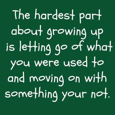 the hardest part about growing up is letting go of what you were used to and moving on with something your not