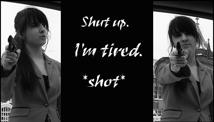 Shut up. I'm tired. *shot*