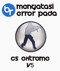 Cara mengatasi masalah Error pada Counter Strike Extreme v5