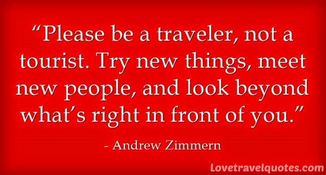 Please be a traveler, not a tourist. Try new things, meet new people, and look beyond what's right in front of you.