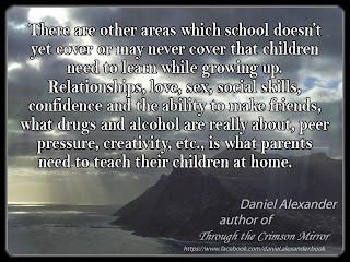 There are other areas which school doesn't yet cover or may never cover that children need to learn while growing up. Relationships, love, sex, social skills, confidence and the ability to make friends, what drugs and alcohol are really about, peer pressure, creativity, etc., is what parents need to teach their children at home.