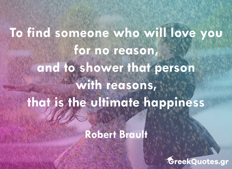 To find someone who will love you for no reason, and to shower that person with reasons, that is the ultimate happiness - Robert Brault