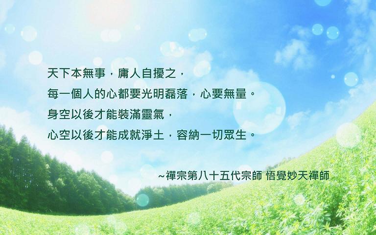 天下本無事,庸人自擾之,每一個人的心都要光明磊落,心要無量。身空以後才能裝滿靈氣,心空以後才能成就淨土,容納一切眾生。~禪宗第八十五代宗師 悟覺妙天禪師