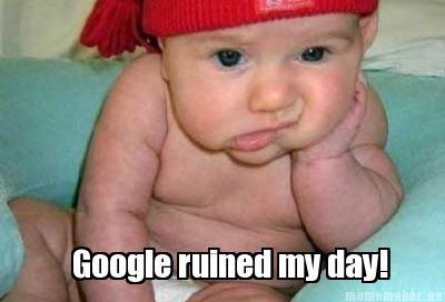 Grumpy Baby meme - Google ruined my day!