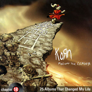 25 Albums That Changed My Life: Chapter 18: Korn - Follow The Leader