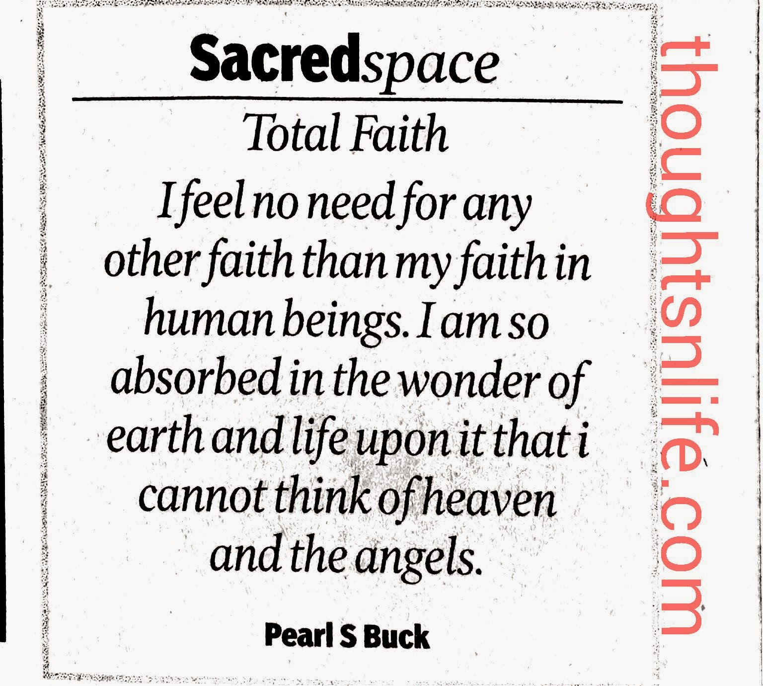 Thoughtsnlife.com:Total Faith - I feel no need for any other faith than my faith in human beings. I am so absorbed in the wonder of earth and life upon it that i cannot think of heaven and angels. ~ Pearl S Buck