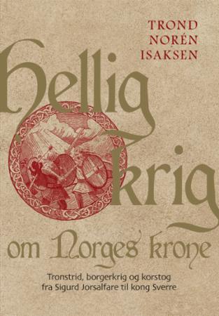 HELLIG KRIG OM NORGES KRONE: TRONSTRID, BORGERKRIG OG KORSTOG FRA SIGURD JORSALFARE TIL KONG SVERRE