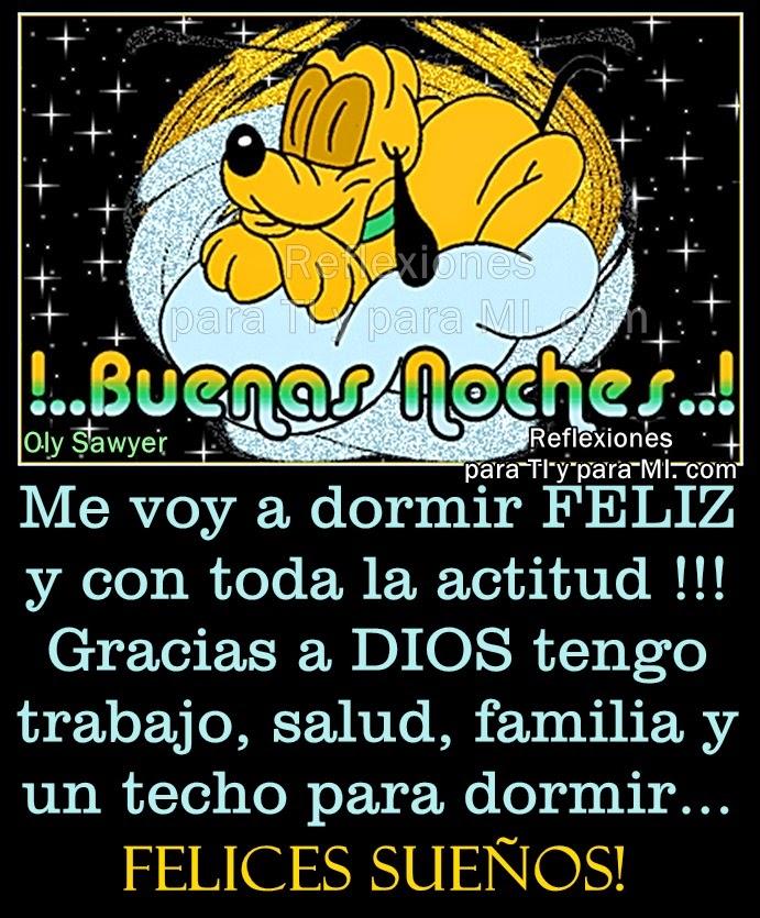 Me voy a dormir FELIZ y con toda la actitud !!! Gracias a DIOS tengo trabajo, salud, familia y un techo para dormir...  FELICES SUEÑOS! Buenas Noches !!!