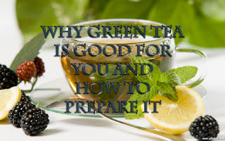 Why green tea is good for you and which is the best way to prepare it