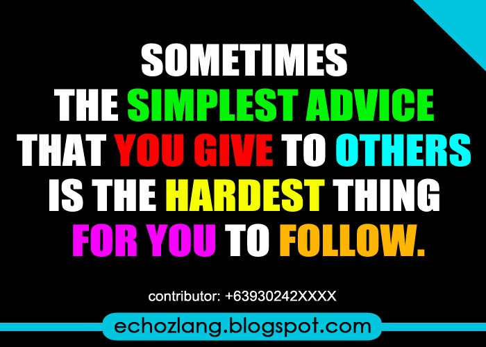 The simplest advice that you give to others is the hardest thing for you to follow.