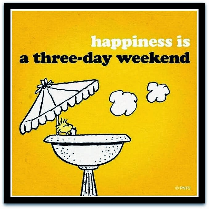 this couldnt be farther than the truth i enjoy three day weekends immensely even though it throws my week off a tad it is well worth it