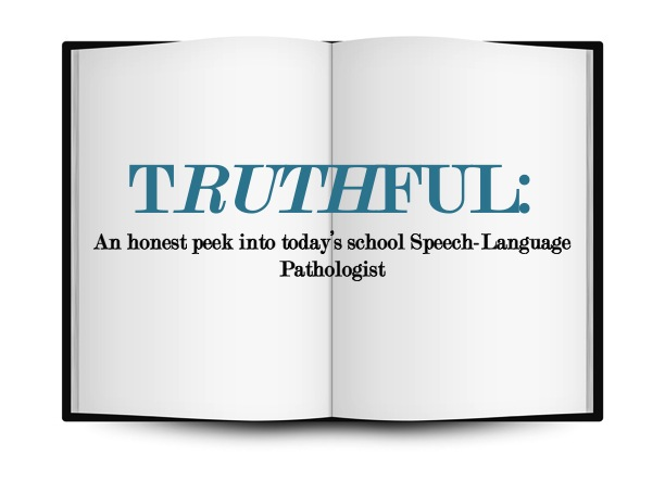 TRUTHFUL: An honest peek into today's school Speech-Language Pathologist.