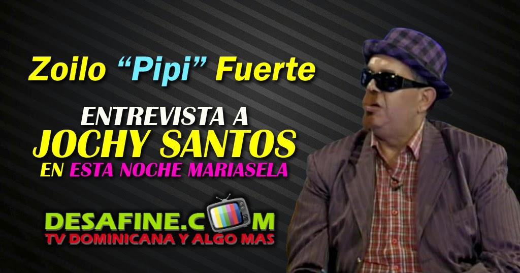 http://www.desafine.com/2014/06/zoilo-pipi-fuerte-entrevista-jochy-santos-esta-noche-mariasela.html