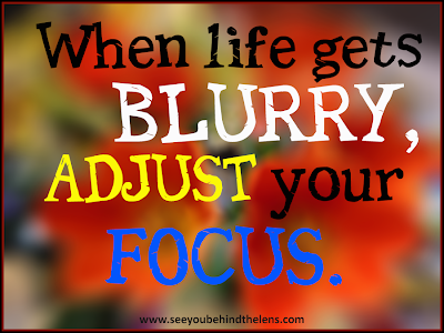 When life get's blurry, adjust your focus - From DVP on See You Behind the Lens