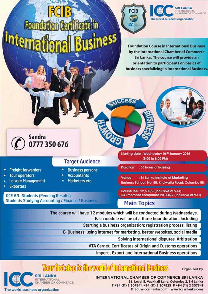 International Chamber of Commerce Sri Lanka (ICCSL) is ready to start a 3 months certificate course from early 2016. The Foundation Certificate in International Business will have many interesting modules.    We have added two modules with the consultation of Sri Lanka Customs and Director Merchant Shipping. This will add serious value to this certificate course since this is a good combination of Theory and Practice.    We believe this will give you an opportunity to make your staff more knowledgeable and achieve better results for your organisation.