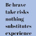 Be brave take risks nothing substitute