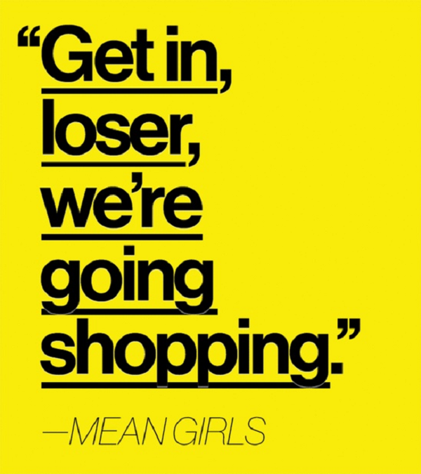 Pic courtesy: Google. http://onlinemoviequotes.com/wp-content/uploads/2013/02/Mean-Girls-shopping-quote.png