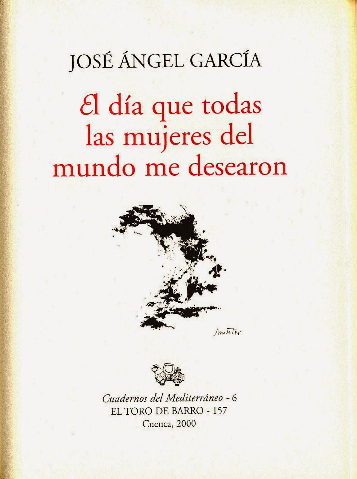 """José Ángel García, """"El día en que me amaron todas las mujeres"""",Col. Cuadernos del Mediterráneo. Ed. El Toro de Barro, Tarancón de Cuenca 2000."""
