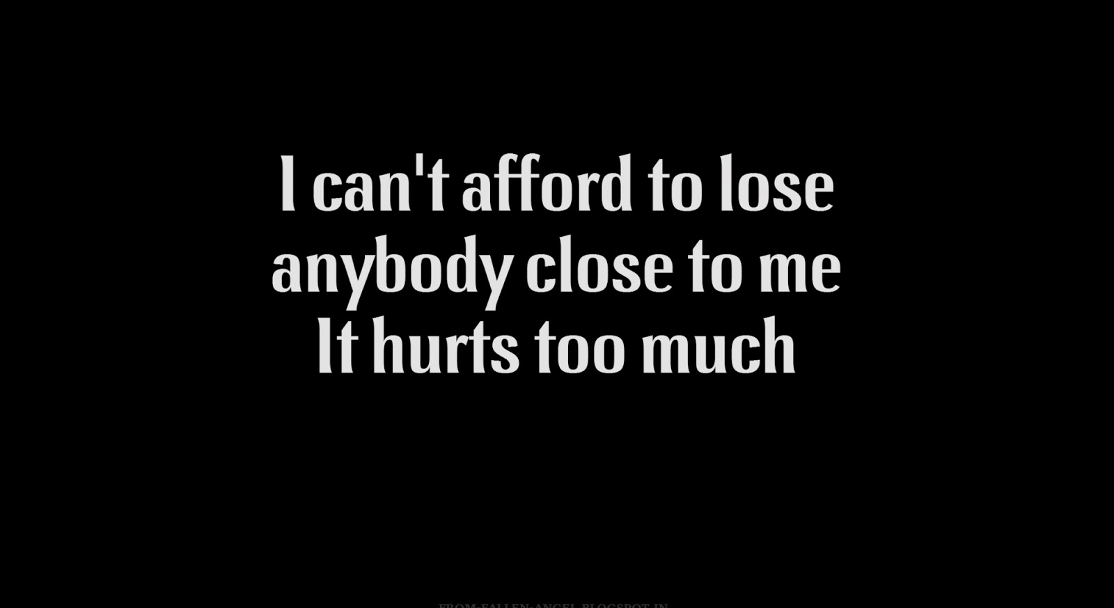 I can't afford to lose anybody close to me. It hurts too much