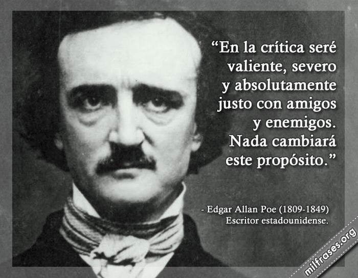 En la crítica seré valiente, severo y absolutamente justo con amigos y enemigos. Nada cambiará este propósito. frases de Edgar Allan Poe Escritor estadounidense.
