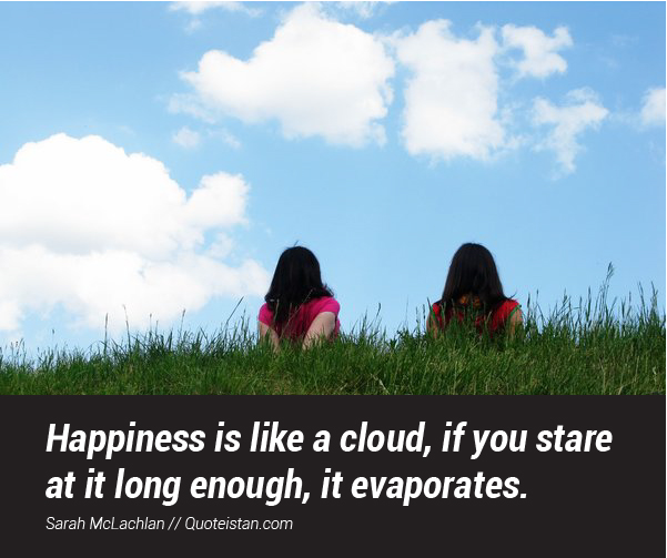Happiness is like a cloud, if you stare at it long enough, it evaporates.