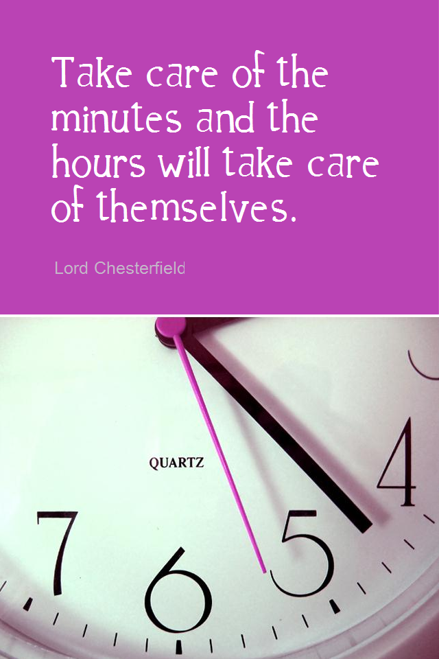 visual quote - image quotation for TIME MANAGEMENT - Take care of the minutes and the hours will take care of themselves. - Lord Chesterfield