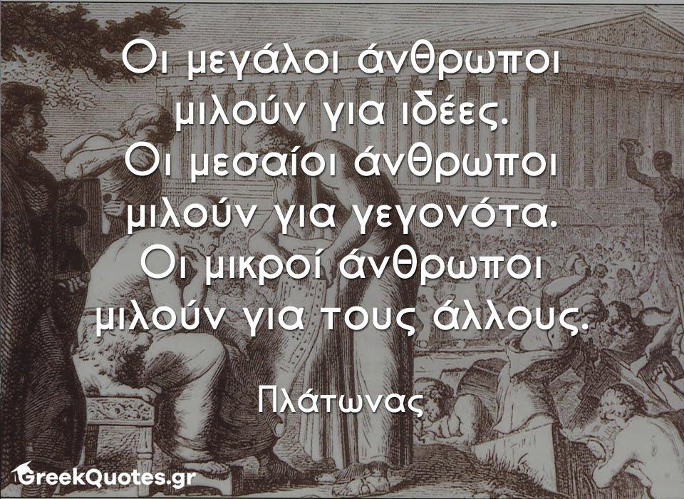 greek quotes - σοφα λογια - Οι μεγάλοι άνθρωποι μιλούν για ιδέες. Οι μεσαίοι άνθρωποι μιλούν για γεγονότα. Οι μικροί άνθρωποι μιλούν για τους άλλους - Πλάτωνας