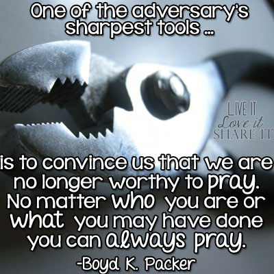 One of the adversary's sharpest tools is to convince us that we are no longer worthy to pray. No matter who you are or what you may have done, you can always pray. - Boyd K. Packer