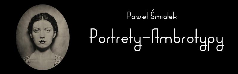 Paweł Śmiałek - Portrety - Ambrotypy