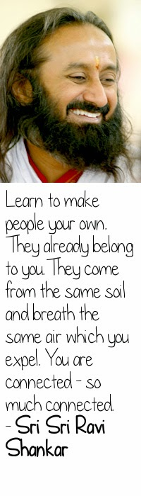 Learn to make people your own. They already belong to you. They come from the same soil and breath the same air which you expel. You are connected - so much connected. - Sri Sri Ravi Shankar
