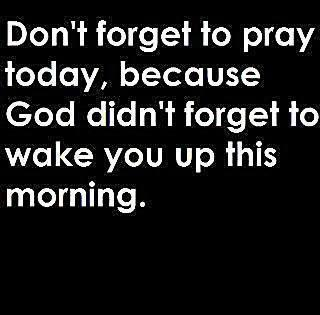 Don't forget to pray today, because god didn't forget to wake you up this morning.