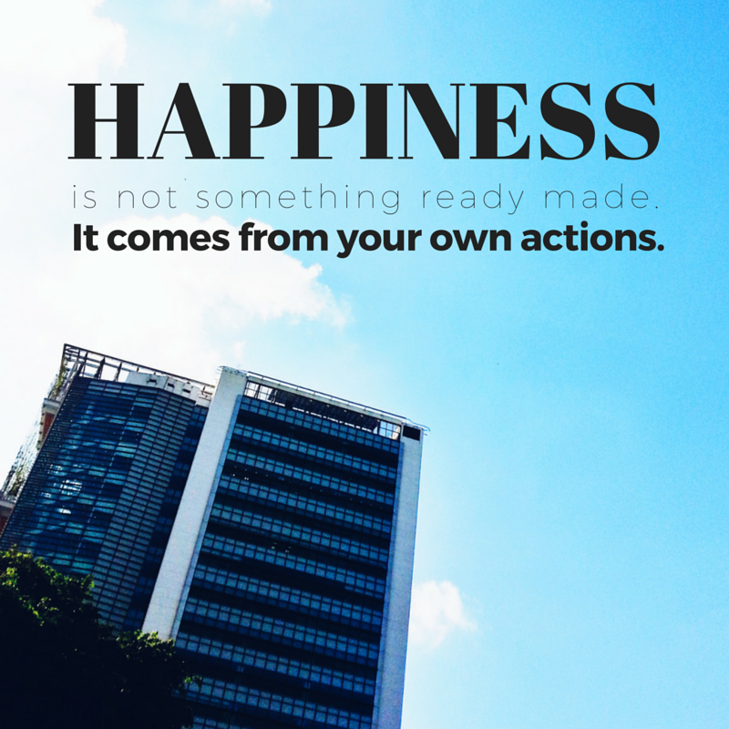 happiness is not something ready made it comes from your own actions