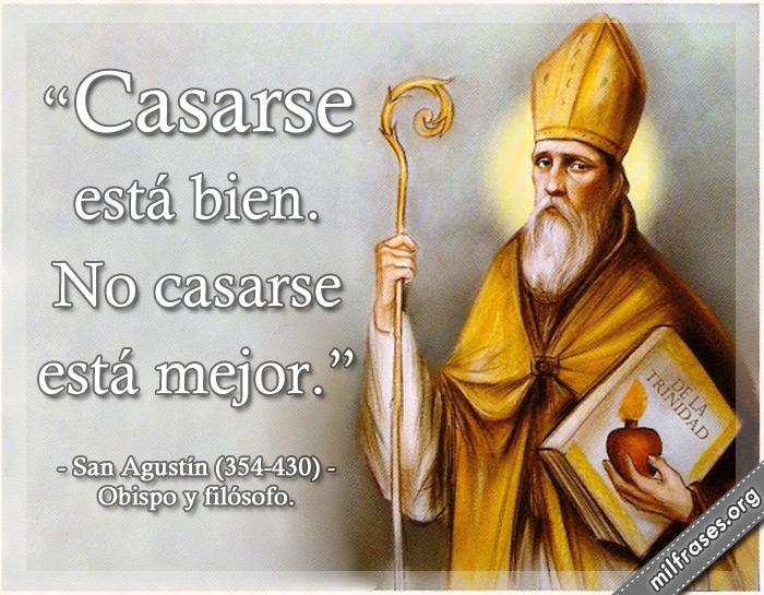 Casarse está bien. No casarse está mejor. San Agustín (354-430) Obispo y filósofo.