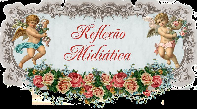 ¯*♥*¯.REFLEXÃO MIDIÁTICA.¯*♥*¯