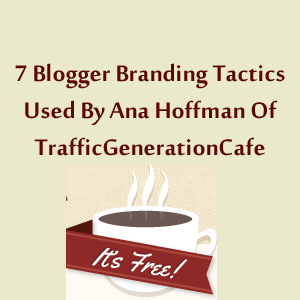 7 Blogger Branding Tactics Used By Ana Hoffman Of TrafficGenerationCafe