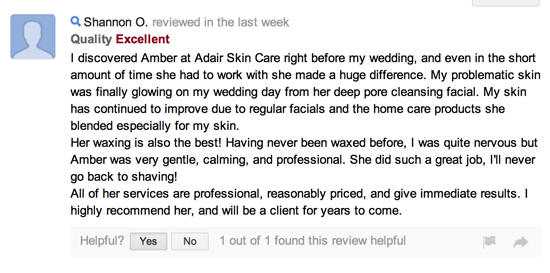 I discovered Amber at Adair Skin Care right before my wedding, and even in the short amount of time she had to work with she made a huge difference. My problematic skin was finally glowing on my wedding day from her deep pore cleansing facial. My skin has continued to improve due to regular facials and the home care products she blended especially for my skin. Her waxing is also the best! Having never been waxed before, I was quite nervous but Amber was very gentle, calming, and professional. She did such a great job, I'll never go back to shaving! All of her services are professional, reasonably priced, and give immediate results. I highly recommend her, and will be a client for years to come.
