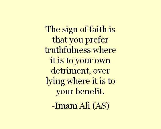 The sign of faith is that you prefer truthfulness where it is to your own detriment, over lying where it is to your benefit.