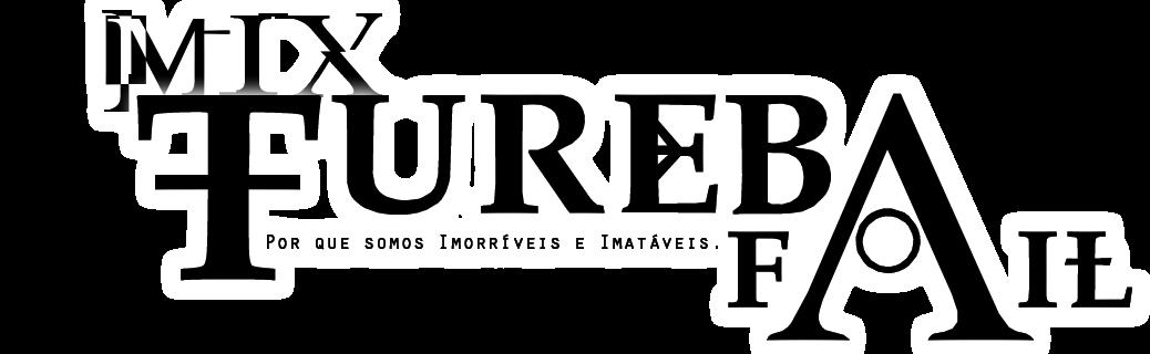 MixTurebaFAIL - Por que somos Imorríveis e Imatáveis!