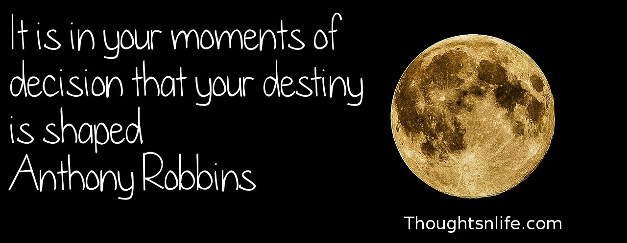 Thoughtsnlife.com: It is in your moments of decision that your destiny is shaped Anthony Robbins