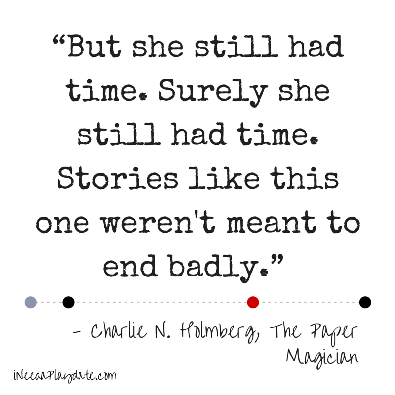 """But she still had time. Surely she still had time. Stories like this one weren't meant to end badly.""  Charlie N. Holmberg, The Paper Magician"