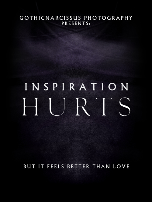 GothicNarcissus Photography presents: Inspiration Hurts (But it feels Better Than Love)