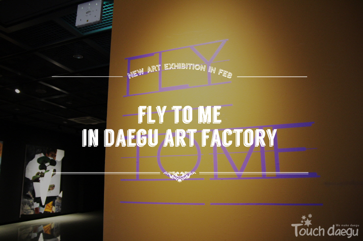 FLY TO ME - Art Exhibition in Daegu Art Factory