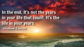 In the End, It's Not the Years in Your Life that Count. It's the Life in Your Years!