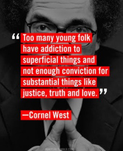 Too many young folk have an addiction to superficial things and not enough conviction for substantial things like justice, truth and love.  - Cornel West