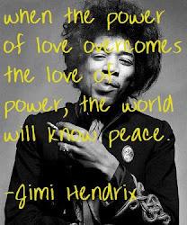cuando el poder del amor, sobrepase el amor del poder, el mundo conocerá la paz. Jimi Hendrix