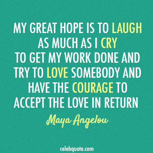 Maya Angelou has said it all: C O U R A G E
