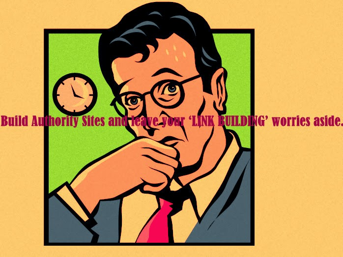 Build Authority Sites and leave your 'LINK BUILDING' worries aside