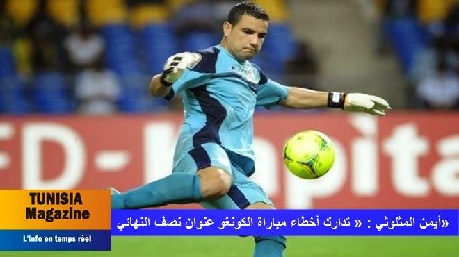أيمن المثلوثي : « تدارك أخطاء مباراة الكونغو عنوان نصف النهائي»